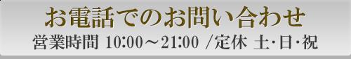 お電話でのお問い合わせ営業時間 10:00~21:00 /定休 土・日・祝