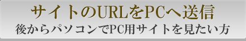 サイトのURLをPCへ送信後からパソコンでPC用サイトを見たい方